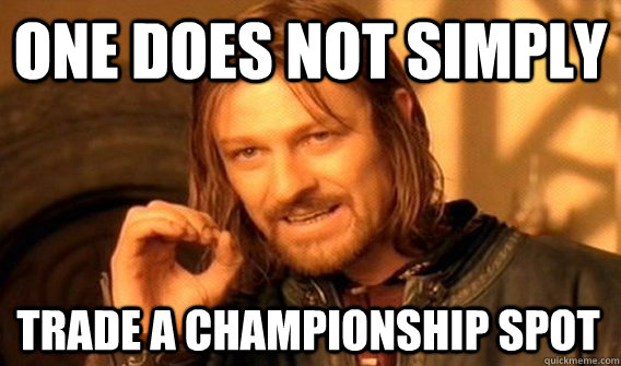 ONE DOES NOT SIMPLY TRADE A CHAMPIONSHIP SPOT - ONE DOES NOT SIMPLY TRADE A CHAMPIONSHIP SPOT  One Does Not Simply
