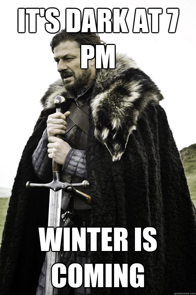 It's Dark at 7 PM Winter Is coming - It's Dark at 7 PM Winter Is coming  Winter is coming