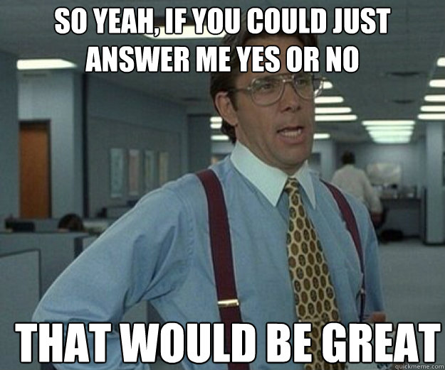 So yeah, if you could just answer me yes or no THAT WOULD BE GREAT - So yeah, if you could just answer me yes or no THAT WOULD BE GREAT  that would be great