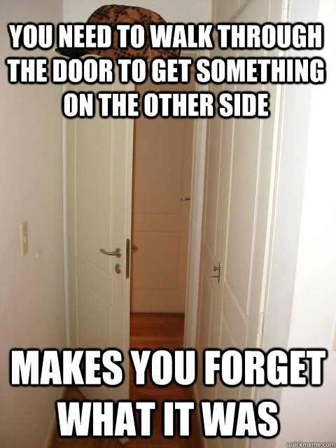 You need to walk through the door to get something on the other side makes you forget what it was