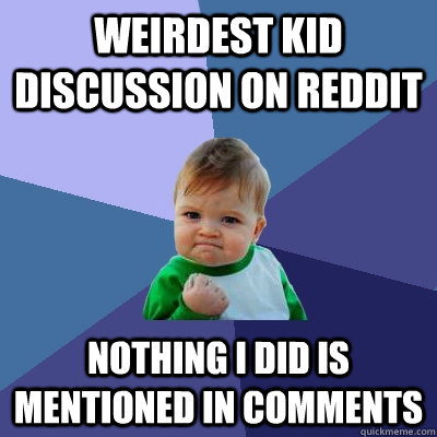 Weirdest kid discussion on reddit nothing i did is mentioned in comments - Weirdest kid discussion on reddit nothing i did is mentioned in comments  Success Kid