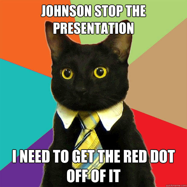Johnson stop the presentation I need to get the red dot off of it - Johnson stop the presentation I need to get the red dot off of it  Business Cat
