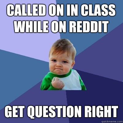 Called on in class while on reddit Get question right - Called on in class while on reddit Get question right  Success Kid