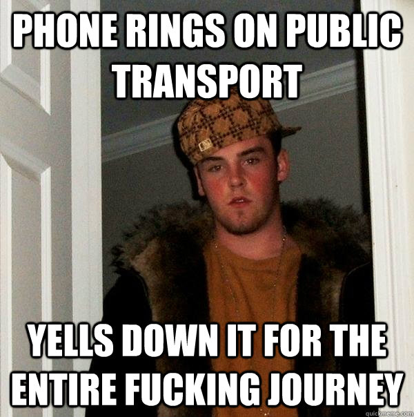 Phone rings on public transport yells down it for the entire fucking journey  Scumbag Steve