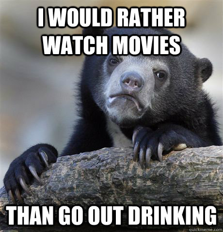 I would rather watch movies than go out drinking - I would rather watch movies than go out drinking  Confession Bear