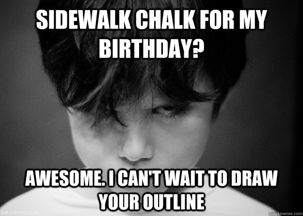 Sidewalk chalk for my birthday? Awesome. I can't wait to draw your outline