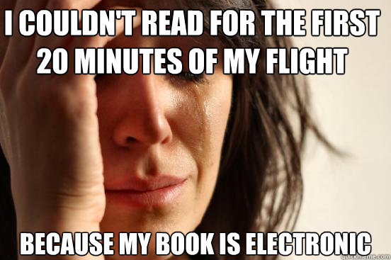 I couldn't read for the first 20 minutes of my flight because my book is electronic - I couldn't read for the first 20 minutes of my flight because my book is electronic  First World Problems