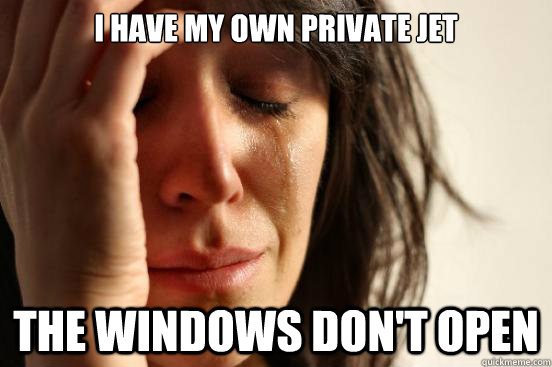 I have my own private jet The windows don't open - I have my own private jet The windows don't open  First World Problems