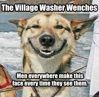 The Village Washer Wenches Men everywhere make this face every time they see them.