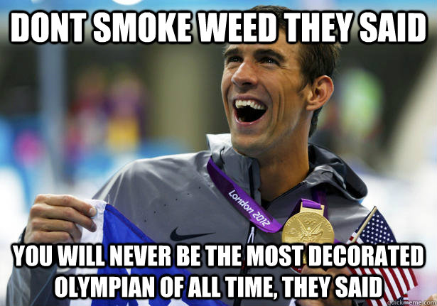 Dont smoke weed they said You will never be the most decorated olympian of all time, they said - Dont smoke weed they said You will never be the most decorated olympian of all time, they said  unmotivating motivating phelps