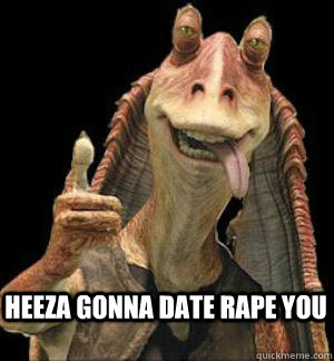 Heeza Gonna Date Rape you  Jar Jar Binks