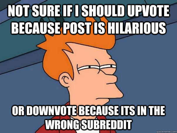 Funniest Meme Subreddits : Not sure if i should upvote because post is hilarious or