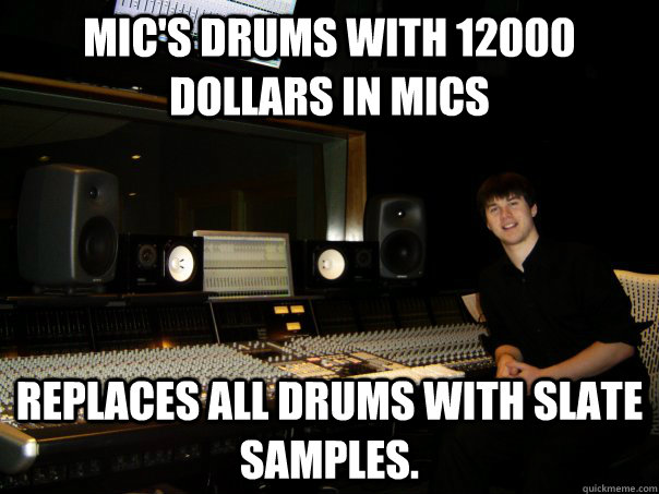 Mic's drums with 12000 dollars in mics replaces all drums with slate samples.