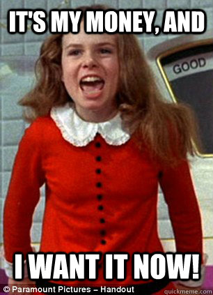 It's my money, and I want it now! - It's my money, and I want it now!  Scumbag Veruca