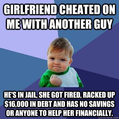 Girlfriend Cheated on me with another guy He's in jail, she got fired, racked up $16,000 in debt and has no savings or anyone to help her financially. - Girlfriend Cheated on me with another guy He's in jail, she got fired, racked up $16,000 in debt and has no savings or anyone to help her financially.  Success Kid
