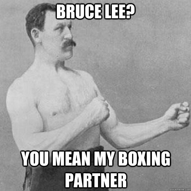 Bruce Lee? You mean my boxing partner  - Bruce Lee? You mean my boxing partner   overly manly man