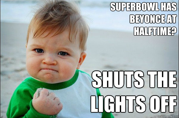 Superbowl has Beyonce at halftime? Shuts the lights off