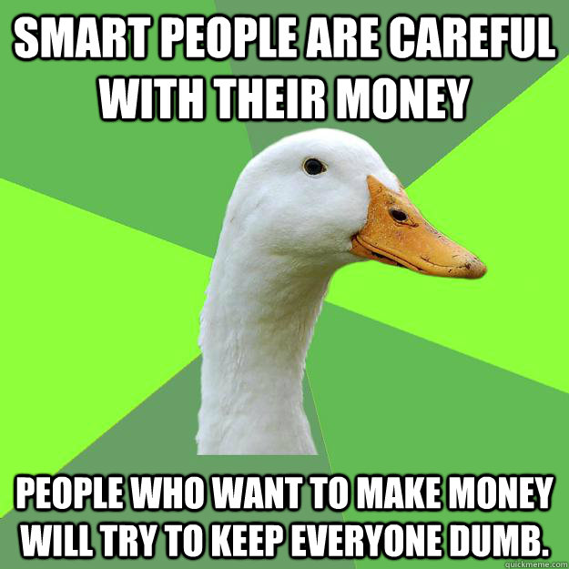 Smart people are careful with their money People who want to make money will try to keep everyone dumb.  Biology Student Duck