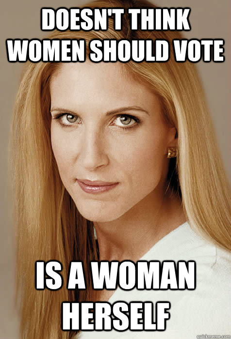 Doesn't think women should vote Is a woman herself - Doesn't think women should vote Is a woman herself  Scumbag Ann Coulter