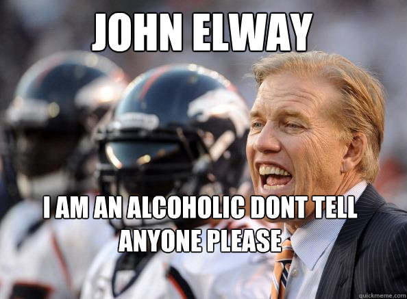 John Elway I am an alcoholic dont tell anyone please