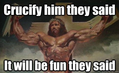 Crucify him they said It will be fun they said  Buff Jesus