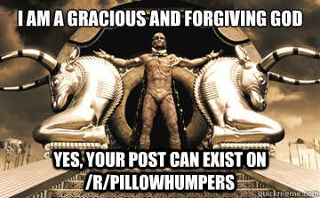 I am a gracious and forgiving god Yes, your post can exist on /r/pillowhumpers - I am a gracious and forgiving god Yes, your post can exist on /r/pillowhumpers  XERXES