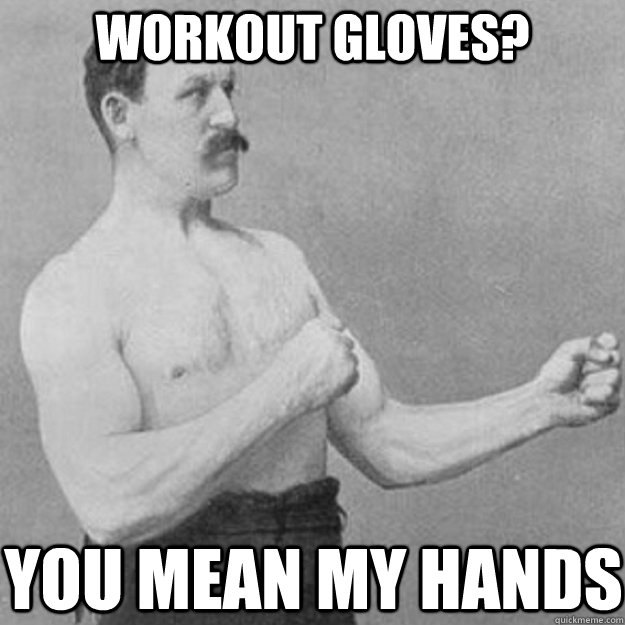 Workout Gloves? You mean my hands - Workout Gloves? You mean my hands  Misc