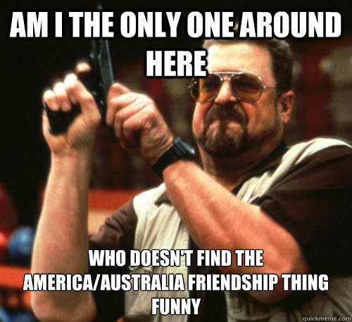 Am i the only one around here who doesn't find the america/australia friendship thing funny - Am i the only one around here who doesn't find the america/australia friendship thing funny  Am I The Only One Around Here