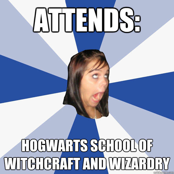 Attends: Hogwarts school of witchcraft and wizardry - Attends: Hogwarts school of witchcraft and wizardry  Annoying Facebook Girl