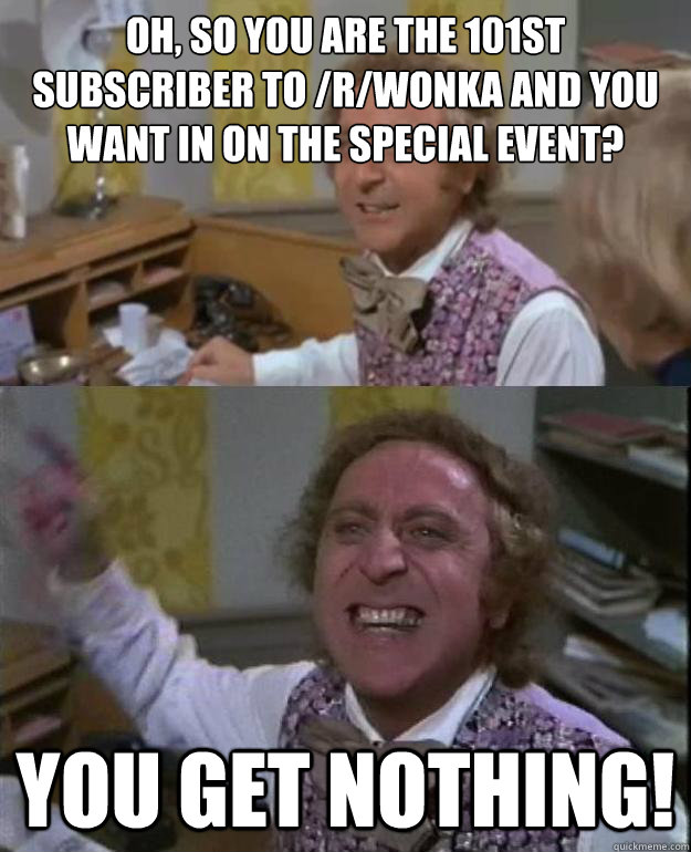 OH, so you are the 101st subscriber to /r/wonka and you want in on the special event? you get nothing! - OH, so you are the 101st subscriber to /r/wonka and you want in on the special event? you get nothing!  Angry Wonka