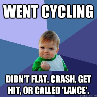 Went cycling Didn't flat, crash, get hit, or called 'Lance'. - Went cycling Didn't flat, crash, get hit, or called 'Lance'.  Success Kid