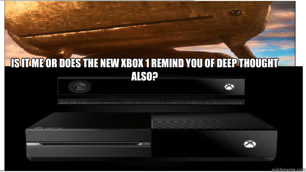 Is it me or does the new xbox 1 remind you of deep thought also?  - Is it me or does the new xbox 1 remind you of deep thought also?   What the new XBOX makes me think of