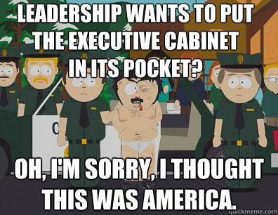 Leadership wants to put  the executive cabinet  in its pocket? Oh, I'm sorry, I thought  this was America. - Leadership wants to put  the executive cabinet  in its pocket? Oh, I'm sorry, I thought  this was America.  Randy-Marsh