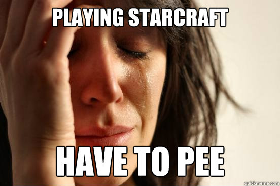 playing Starcraft have to pee   First World Problems