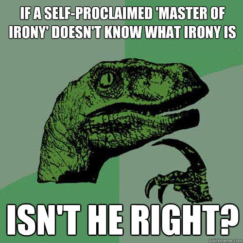 If a self-proclaimed 'master of irony' doesn't know what irony is isn't he right? - If a self-proclaimed 'master of irony' doesn't know what irony is isn't he right?  Philosoraptor