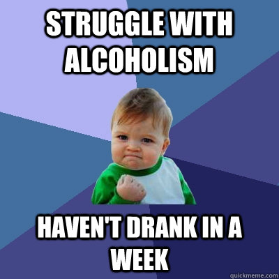 Struggle with alcoholism Haven't drank in a week - Struggle with alcoholism Haven't drank in a week  Success Kid