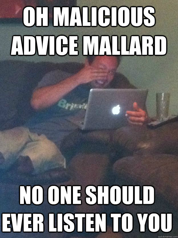 Oh malicious advice mallard No one should ever listen to you - Oh malicious advice mallard No one should ever listen to you  Misc