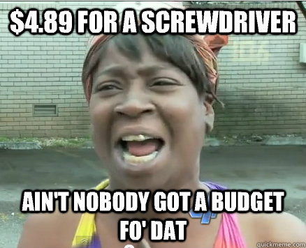 $4.89 for a screwdriver Ain't Nobody got a budget fo' dat