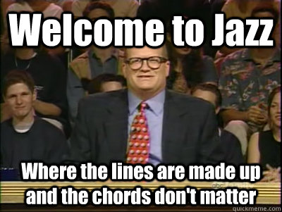 Welcome to Jazz Where the lines are made up and the chords don't matter - Welcome to Jazz Where the lines are made up and the chords don't matter  Its time to play drew carey