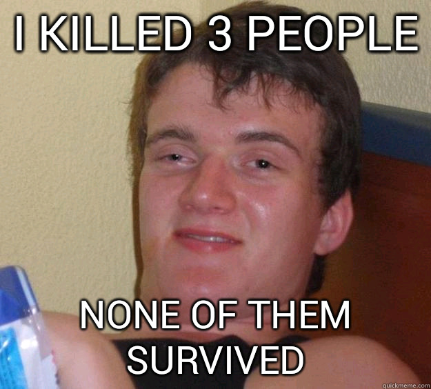 I killed 3 people None of them survived - I killed 3 people None of them survived  10 Guy