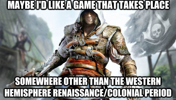 Maybe I'd like a game that takes place Somewhere other than the Western Hemisphere Renaissance/Colonial Period - Maybe I'd like a game that takes place Somewhere other than the Western Hemisphere Renaissance/Colonial Period  Misc