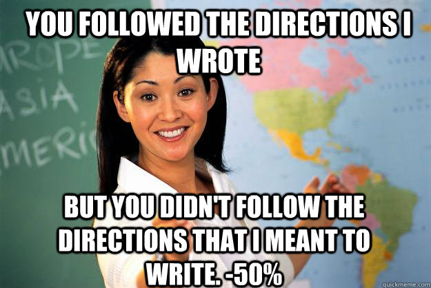 You followed the directions i wrote but you didn't follow the directions that I meant to write. -50% - You followed the directions i wrote but you didn't follow the directions that I meant to write. -50%  Unhelpful High School Teacher