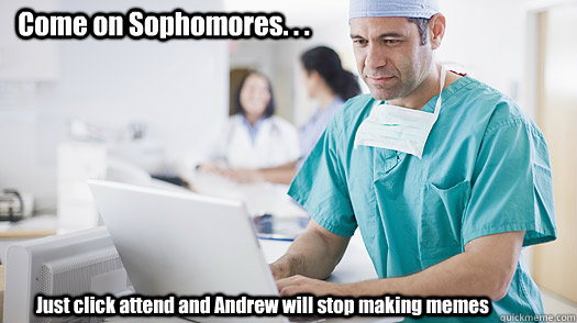 Come on Sophomores. . . Just click attend and Andrew will stop making memes