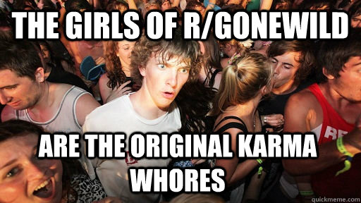 The girls of r/gonewild  are the original Karma whores - The girls of r/gonewild  are the original Karma whores  Sudden Clarity Clarence