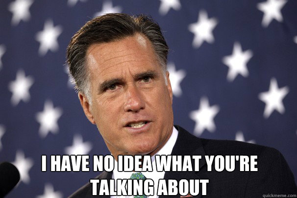 I have no idea what you're talking about -  I have no idea what you're talking about  Romney Apology