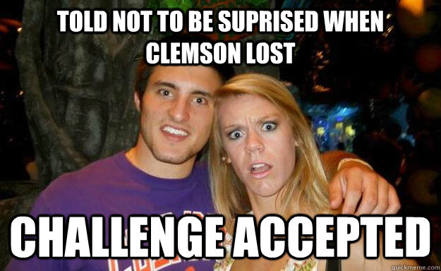 84f6f5ac35081e0d9b39353559e06a7b15929517c8a41cde6a2304063616c9fb told not to be suprised when clemson lost challenge accepted