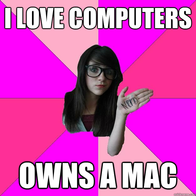 I love computers owns a mac  Idiot Nerd Girl