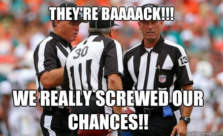 THEY'RE BAAAACK!!! WE REALLY SCREWED OUR CHANCES!!