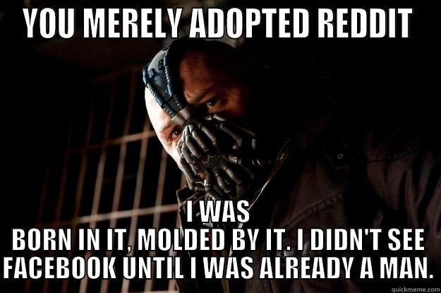 YOU MERELY ADOPTED REDDIT I WAS BORN IN IT, MOLDED BY IT. I DIDN'T SEE FACEBOOK UNTIL I WAS ALREADY A MAN. Angry Bane