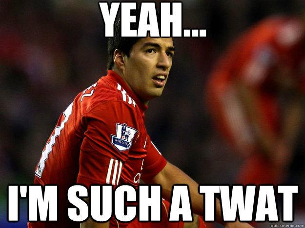 YEAH... I'm such a twat  Suarez